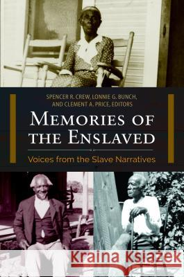 Memories of the Enslaved: Voices from the Slave Narratives Spencer R. Crew Lonnie G. Bunch Clement A. Price 9781440841781