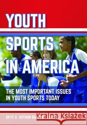 Youth Sports in America: The Most Important Issues in Youth Sports Today Skye Arthur-Banning 9781440843013