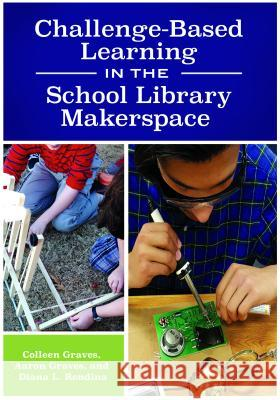Challenge-Based Learning in the School Library Makerspace Colleen Graves Aaron Graves Diana Rendina 9781440851506 Libraries Unlimited