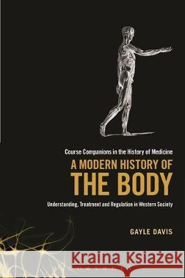 A Modern History of the Body: Understanding, Treatment and Regulation in Western Society Gayle Davis 9781441164070