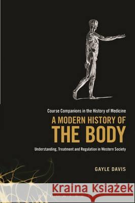 A Modern History of the Body: Understanding, Treatment and Regulation in Western Society Gayle Davis 9781441164520