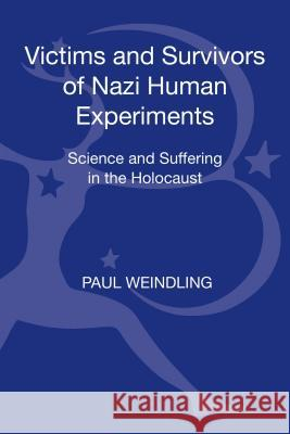 Victims and Survivors of Nazi Human Experiments : Science and Suffering in the Holocaust Paul Weindling 9781441179906