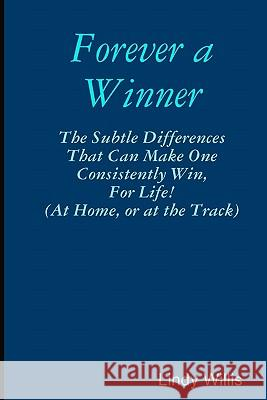Forever a Winner: The Subtle Differences That Can Make One Consistently Win, for Life! (at Home, or at the Track) Lindy Willis 9781441406019