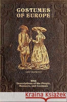 Costumes of Europe - 1852 Reprint: With Descriptions of the People, Manners, and Customs C. G. Henderson 9781441408051