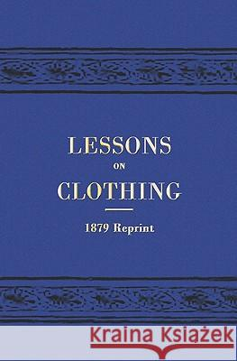 Lessons on Clothing - 1879 Reprint Mrs W. T. Greenup 9781441408143
