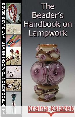 The Beader's Handbook on Lampwork: An Introduction to Working with Art Glass Beads Debby Gwaltney 9781441451378