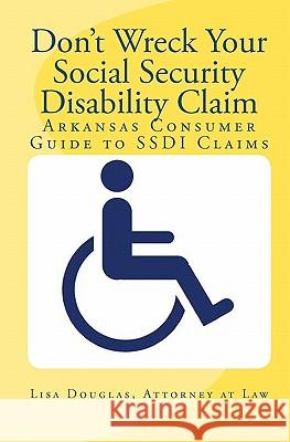 Don't Wreck Your Social Security Disability Claim: Arkansas Consumer Guide to Ssdi Claims Lisa Douglas 9781441497475