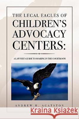 The Legal Eagles of Children's Advocacy Centers Andrew H. Agatston 9781441508966
