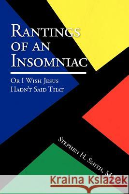 Rantings of an Insomniac: Or I Wish Jesus Hadn't Said That Stephen H. M. D. Smith 9781441526984