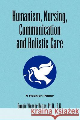 Humanism, Nursing, Communication and Holistic Care: A Position Paper Bonnie Weaver Ph. D. R. N. Battey 9781441533623