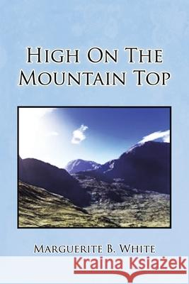 High on the Mountain Top Marguerite B. White 9781441544988 Xlibris Corporation
