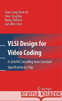 VLSI Design for Video Coding : H.264/AVC Encoding from Standard Specification to Chip Youn-Long Steve Lin Chao-Yang Kao Jian-Wen Chen 9781441909589