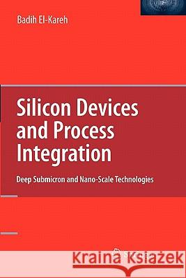 Silicon Devices and Process Integration : Deep Submicron and Nano-Scale Technologies Badih El-Kareh 9781441942241 Springer