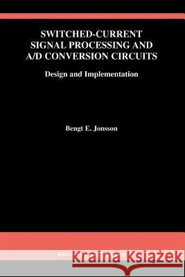 Switched-Current Signal Processing and A/D Conversion Circuits: Design and Implementation Bengt E. Jonsson 9781441949868