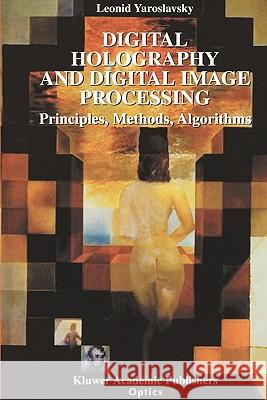 Digital Holography and Digital Image Processing: Principles, Methods, Algorithms Leonid Yaroslavsky 9781441953971