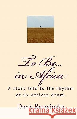 To Be...in Africa: A Story Told to the Rhythm of an African Drum. Daria Barwinska Scott R. Martin 9781442163591