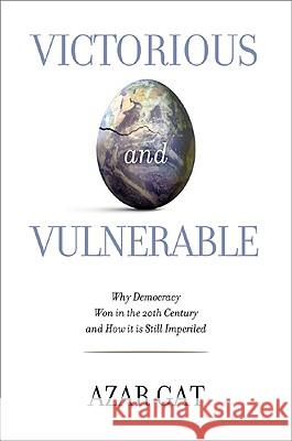 Victorious and Vulnerable: Why Democracy Won in the 20th Century and How It Is Still Imperiled Azar Gat 9781442201149