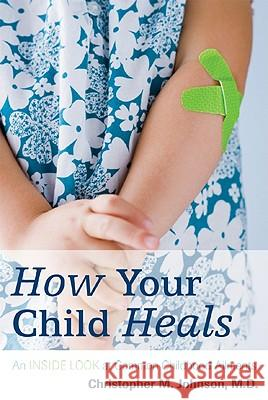 How Your Child Heals: An Inside Look at Common Childhood Ailments Christopher Johnson 9781442202030