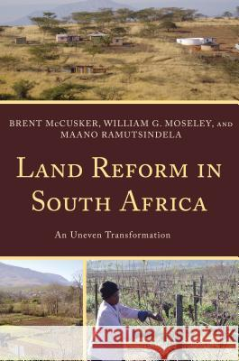 Land Reform in South Africa: An Uneven Transformation Brent McCusker William Moseley Maano Ramutsindela 9781442207165
