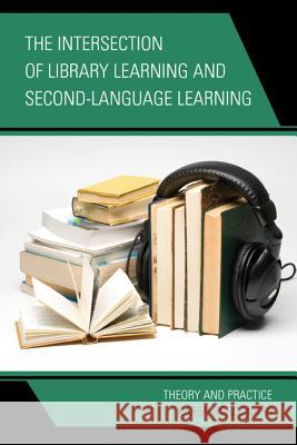 The Intersection of Library Learning and Second-Language Learning: Theory and Practice Karen Bordonaro 9781442227033