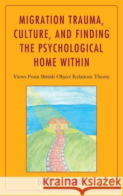 Migration Trauma, Culture, and Finding the Psychological Home Within: Views from British Object Relations Theory Grace P. Conroy 9781442231511