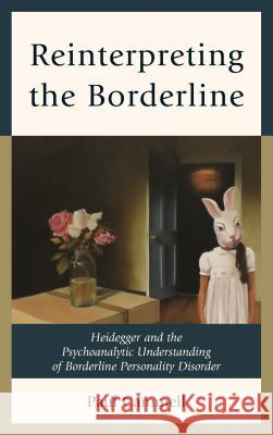 Reinterpreting the Borderline: Heidegger and the Psychoanalytic Understanding of Borderline Personality Disorder Paul Cammell 9781442252844