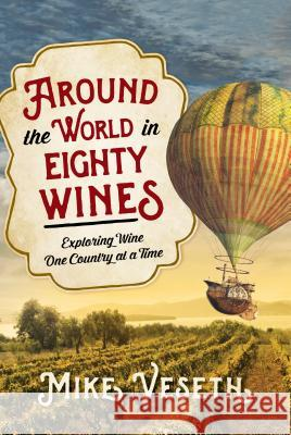 Around the World in Eighty Wines: Exploring Wine One Country at a Time Mike Veseth 9781442257368
