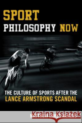 Sport Philosophy Now: The Culture of Sports After the Lance Armstrong Scandal Matthew James McNees 9781442260658