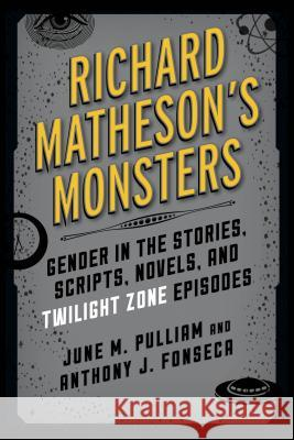 Richard Matheson's Monsters: Gender in the Stories, Scripts, Novels, and Twilight Zone Episodes June M. Pulliam Anthony J. Fonseca 9781442260672