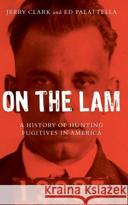 On the Lam: A History of Hunting Fugitives in America Jerry Clark Ed Palattella 9781442262584