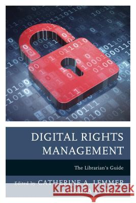 Digital Rights Management: The Librarian's Guide Catherine A. Lemmer Carla P. Wale 9781442263758