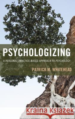 Psychologizing: A Personal, Practice-Based Approach to Psychology Patrick M. Whitehead 9781442268739