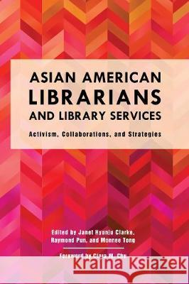 Asian American Librarians and Library Services: Activism, Collaborations, and Strategies Janet Hyunju Clarke Raymond Pun Monnee Tong 9781442274914 Rowman & Littlefield Publishers