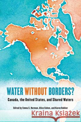 Water Without Borders?: Canada, the United States, and Shared Waters Karen Bakker Alice Cohen Emma S. Norman 9781442612372