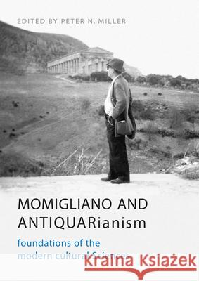 Momigliano and Antiquarianism: Foundations of the Modern Cultural Sciences Peter N. Miller William Andrews Clark Memorial Library   University of California Los Angeles 9781442629011 University of Toronto Press