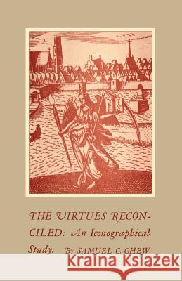 The Virtues Reconciled: An Iconographical Study Samuel C. Chew 9781442639096