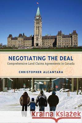 Negotiating the Deal: Comprehensive Land Claims Agreements in Canada Christopher Alcantara 9781442644779