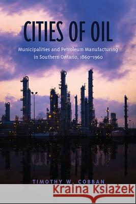 Cities of Oil : Municipalities and Petroleum Manufacturing in Southern Ontario, 1860-1960 Timothy Cobban 9781442645585
