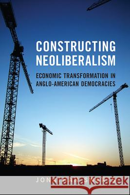 Constructing Neoliberalism: Economic Transformation in Anglo-American Democracies Jonathan Swarts 9781442646469