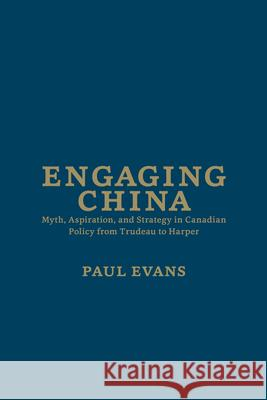 Engaging China: Myth, Aspiration, and Strategy in Canadian Policy from Trudeau to Harper Paul Evans 9781442646551 University of Toronto Press