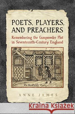 Poets, Players, and Preachers: Remembering the Gunpowder Plot in Seventeenth-Century England Anne James 9781442649378