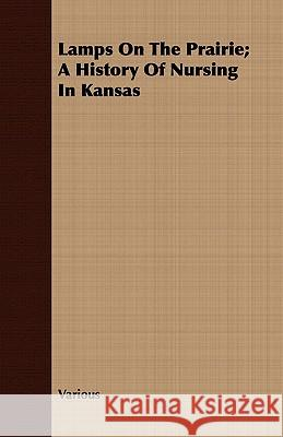 Lamps on the Prairie; A History of Nursing in Kansas Various 9781443705967 Hadamard Press