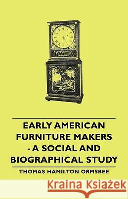 Early American Furniture Makers - A Social And Biographical Study Thomas Hamilton Ormsbee 9781443730358