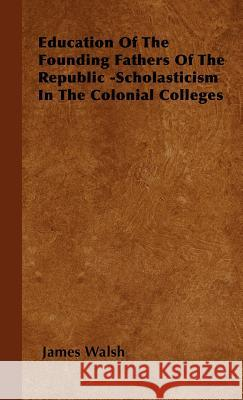 Education of the Founding Fathers of the Republic -Scholasticism in the Colonial Colleges James Walsh 9781443730433