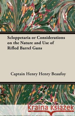 Scloppetaria or Considerations on the Nature and Use of Rifled Barrel Guns Captain Henry Beaufoy 9781443732901