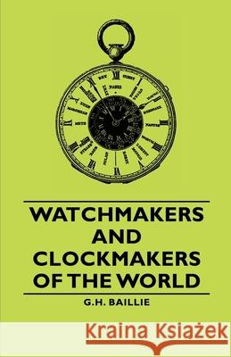 Watchmakers and Clockmakers of the World G. H. Baillie 9781443733533