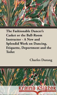 The Fashionable Dancer's Casket or the Ball-Room Instructor - A New and Splendid Work on Dancing, Etiquette, Deportment and the Toilet Charles Durang 9781443735049