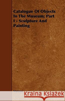 Catalogue of Objects in the Museum; Part I - Sculpture and Painting Various 9781443766289 Ford. Press