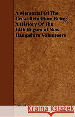 A Memorial of the Great Rebellion: Being a History of the 14th Regiment New-Hampshire Volunteers Various 9781443767965 Ditzion Press