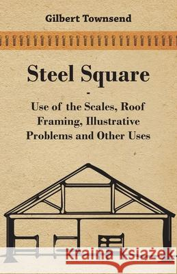Steel Square - Use of the Scales, Roof Framing, Illustrative Problems and Other Uses Gilbert Townsend 9781443773157
